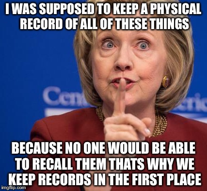 Hillary Shhhh | I WAS SUPPOSED TO KEEP A PHYSICAL RECORD OF ALL OF THESE THINGS BECAUSE NO ONE WOULD BE ABLE TO RECALL THEM THATS WHY WE KEEP RECORDS IN THE | image tagged in hillary shhhh | made w/ Imgflip meme maker