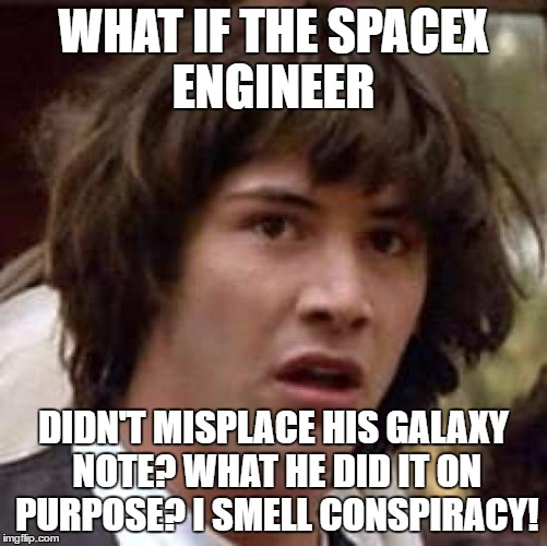 Conspiracy Keanu Meme | WHAT IF THE SPACEX ENGINEER DIDN'T MISPLACE HIS GALAXY NOTE? WHAT HE DID IT ON PURPOSE? I SMELL CONSPIRACY! | image tagged in memes,conspiracy keanu | made w/ Imgflip meme maker
