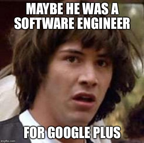 Conspiracy Keanu Meme | MAYBE HE WAS A SOFTWARE ENGINEER FOR GOOGLE PLUS | image tagged in memes,conspiracy keanu | made w/ Imgflip meme maker