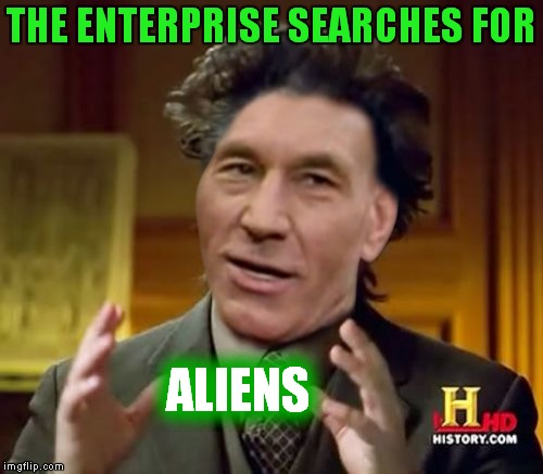 Aliens.... Make it so | THE ENTERPRISE SEARCHES FOR ALIENS | image tagged in picard,aliens | made w/ Imgflip meme maker