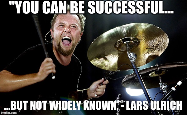 "Lars Ulrich | ""YOU CAN BE SUCCESSFUL... ...BUT NOT WIDELY KNOWN. - LARS ULRICH 