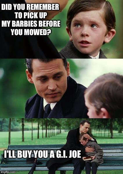 Finding Neverland Meme | DID YOU REMEMBER TO PICK UP MY BARBIES BEFORE YOU MOWED? I'LL BUY YOU A G.I. JOE | image tagged in memes,finding neverland | made w/ Imgflip meme maker