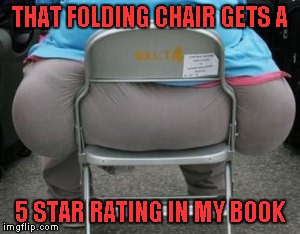 I would pay good money for a set of folding chairs that strong | THAT FOLDING CHAIR GETS A 5 STAR RATING IN MY BOOK | image tagged in wide load,memes,strong folding chairs,funny,heavyweight | made w/ Imgflip meme maker