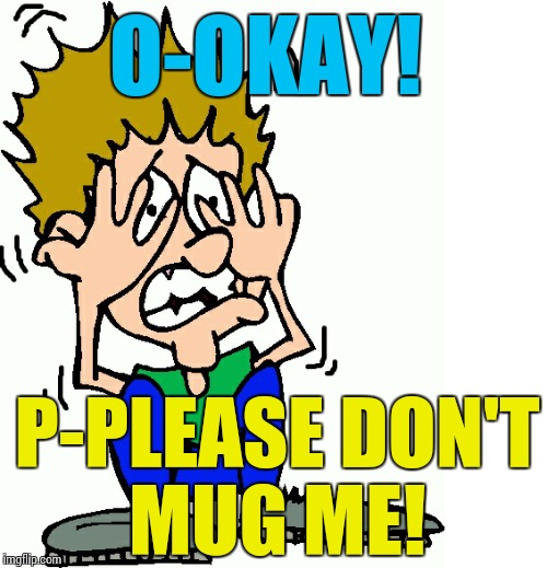 don't hit me | O-OKAY! P-PLEASE DON'T MUG ME! | image tagged in don't hit me | made w/ Imgflip meme maker