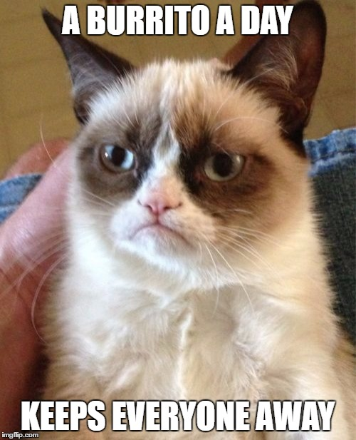 Grumpy Cat Meme | A BURRITO A DAY KEEPS EVERYONE AWAY | image tagged in memes,grumpy cat | made w/ Imgflip meme maker