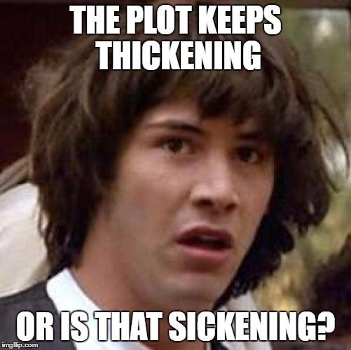Conspiracy Keanu Meme | THE PLOT KEEPS THICKENING OR IS THAT SICKENING? | image tagged in memes,conspiracy keanu | made w/ Imgflip meme maker