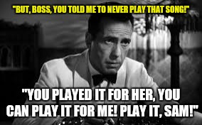 """BUT, BOSS, YOU TOLD ME TO NEVER PLAY THAT SONG!"" ""YOU PLAYED IT FOR HER, YOU CAN PLAY IT FOR ME! PLAY IT, SAM!"" 