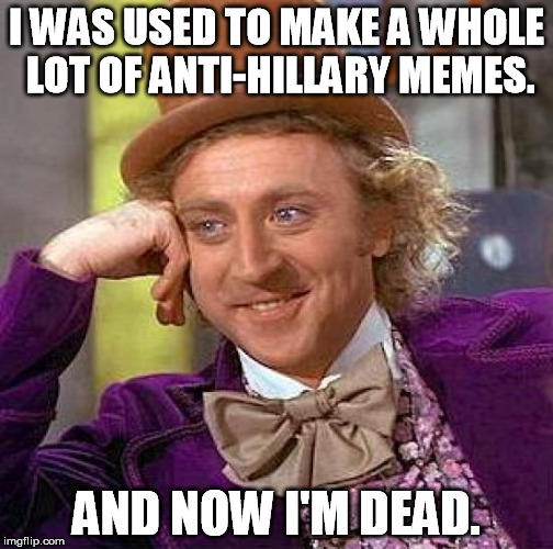 Creepy Condescending Wonka Meme | I WAS USED TO MAKE A WHOLE LOT OF ANTI-HILLARY MEMES. AND NOW I'M DEAD. | image tagged in memes,creepy condescending wonka | made w/ Imgflip meme maker