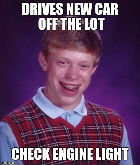 Bad Luck Brian Meme | DRIVES NEW CAR OFF THE LOT CHECK ENGINE LIGHT | image tagged in memes,bad luck brian | made w/ Imgflip meme maker