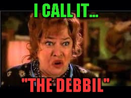 "I CALL IT... ""THE DEBBIL"" 