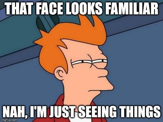 Futurama Fry Meme | THAT FACE LOOKS FAMILIAR NAH, I'M JUST SEEING THINGS | image tagged in memes,futurama fry | made w/ Imgflip meme maker