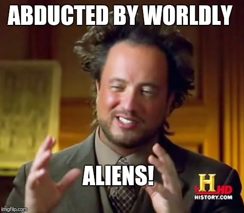 Ancient Aliens Meme | ABDUCTED BY WORLDLY ALIENS! | image tagged in memes,ancient aliens | made w/ Imgflip meme maker