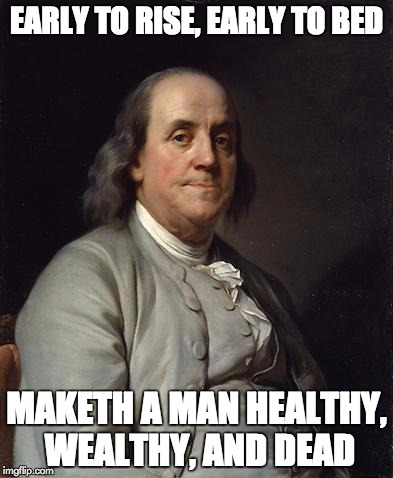 Poor Richard's Bad Advice | EARLY TO RISE, EARLY TO BED MAKETH A MAN HEALTHY, WEALTHY, AND DEAD | image tagged in ben franklin 2 | made w/ Imgflip meme maker