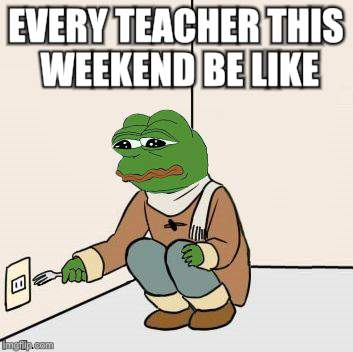 Bye bye summer holidays...  |  EVERY TEACHER THIS WEEKEND BE LIKE | image tagged in sad frog suicide,teacher,school days | made w/ Imgflip meme maker