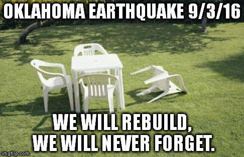 We Will Rebuild |  OKLAHOMA EARTHQUAKE 9/3/16; WE WILL REBUILD, WE WILL NEVER FORGET. | image tagged in memes,we will rebuild | made w/ Imgflip meme maker