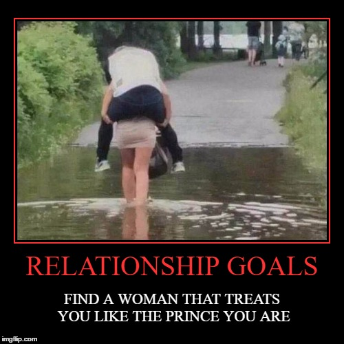 RELATIONSHIP GOALS | FIND A WOMAN THAT TREATS YOU LIKE THE PRINCE YOU ARE | image tagged in funny,demotivationals,memes,lol,lynch1979 | made w/ Imgflip demotivational maker