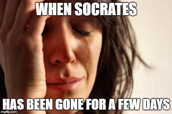First Coolermommy leaves, then RoseK restarts her account, and now this?! | WHEN SOCRATES HAS BEEN GONE FOR A FEW DAYS | image tagged in memes,first world problems,socrates | made w/ Imgflip meme maker