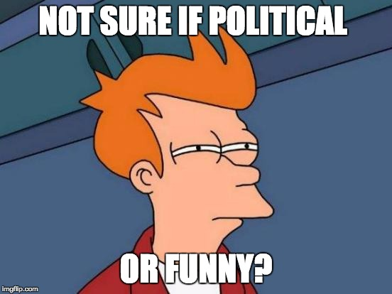 Futurama Fry Meme | NOT SURE IF POLITICAL OR FUNNY? | image tagged in memes,futurama fry | made w/ Imgflip meme maker
