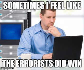 Error: Groan Not Found | SOMETIMES I FEEL LIKE THE ERRORISTS DID WIN | image tagged in memes,error 404 | made w/ Imgflip meme maker