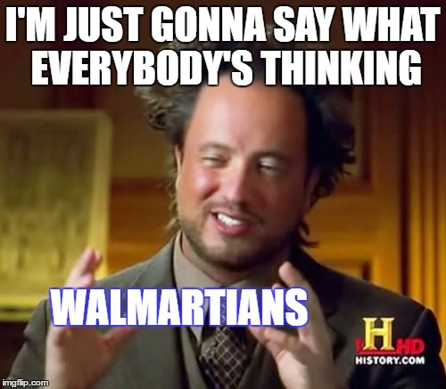 Ancient Aliens Meme | I'M JUST GONNA SAY WHAT EVERYBODY'S THINKING WALMARTIANS | image tagged in memes,ancient aliens | made w/ Imgflip meme maker