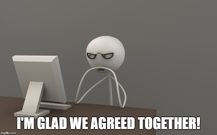 I'M GLAD WE AGREED TOGETHER! | made w/ Imgflip meme maker
