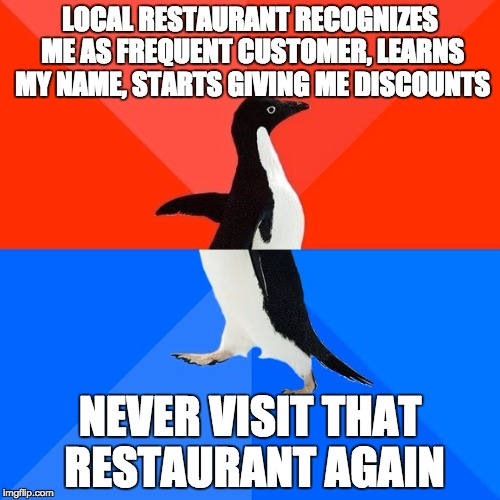 Socially Awesome Awkward Penguin Meme | LOCAL RESTAURANT RECOGNIZES ME AS FREQUENT CUSTOMER, LEARNS MY NAME, STARTS GIVING ME DISCOUNTS NEVER VISIT THAT RESTAURANT AGAIN | image tagged in memes,socially awesome awkward penguin,AdviceAnimals | made w/ Imgflip meme maker