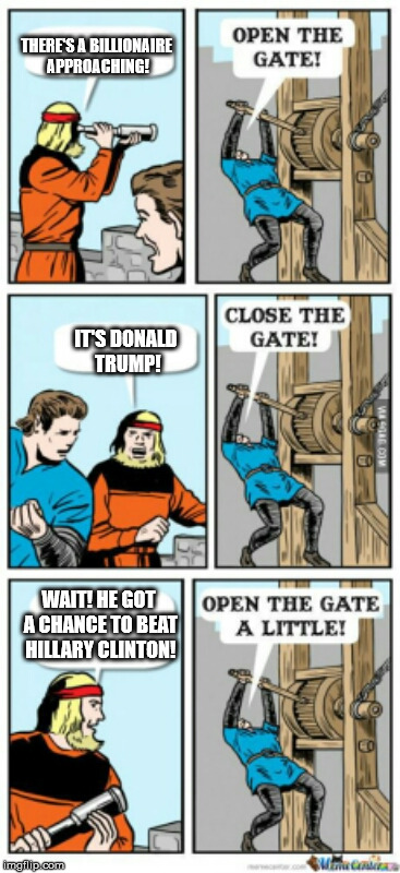 presidential election explained... | THERE'S A BILLIONAIRE APPROACHING! IT'S DONALD TRUMP! WAIT! HE GOT A CHANCE TO BEAT HILLARY CLINTON! | image tagged in open the gate a little | made w/ Imgflip meme maker