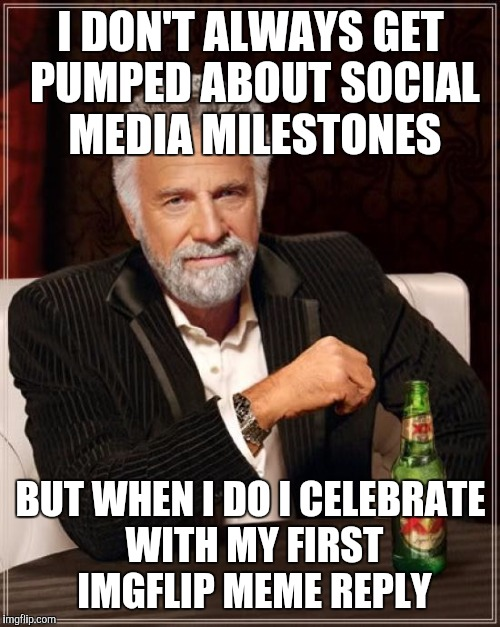 The Most Interesting Man In The World Meme | I DON'T ALWAYS GET PUMPED ABOUT SOCIAL MEDIA MILESTONES BUT WHEN I DO I CELEBRATE WITH MY FIRST IMGFLIP MEME REPLY | image tagged in memes,the most interesting man in the world | made w/ Imgflip meme maker