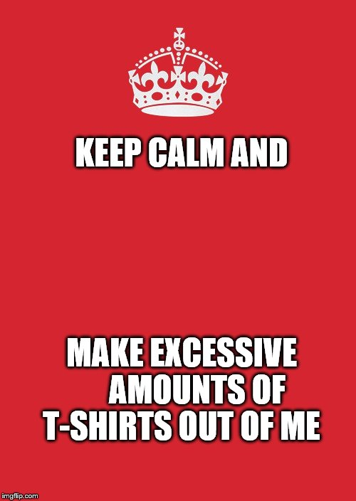 Keep Calm And Carry On Red Meme | KEEP CALM AND MAKE EXCESSIVE     AMOUNTS OF T-SHIRTS OUT OF ME | image tagged in memes,keep calm and carry on red | made w/ Imgflip meme maker