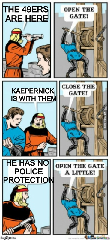 When the cops don't come |  THE 49ERS ARE HERE; KAEPERNICK IS WITH THEM; HE HAS NO POLICE PROTECTION | image tagged in open the gate a little,colin kaepernick | made w/ Imgflip meme maker