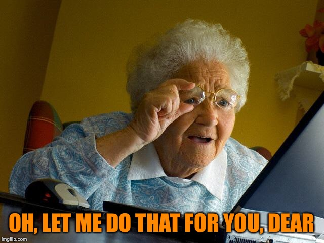 Grandma Finds The Internet Meme | OH, LET ME DO THAT FOR YOU, DEAR | image tagged in memes,grandma finds the internet | made w/ Imgflip meme maker