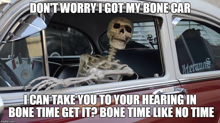DON'T WORRY I GOT MY BONE CAR I CAN TAKE YOU TO YOUR HEARING IN BONE TIME GET IT? BONE TIME LIKE NO TIME | made w/ Imgflip meme maker
