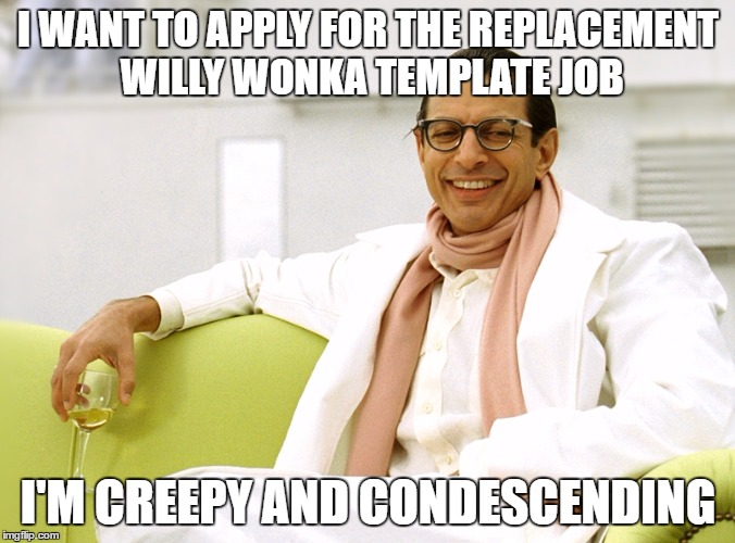 creepy condescending jeff | I WANT TO APPLY FOR THE REPLACEMENT WILLY WONKA TEMPLATE JOB I'M CREEPY AND CONDESCENDING | image tagged in jeff goldblum,creepy smile | made w/ Imgflip meme maker