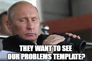 THEY WANT TO SEE OUR PROBLEMS TEMPLATE? | made w/ Imgflip meme maker