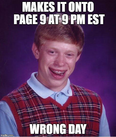 Bad Luck Brian Meme | MAKES IT ONTO PAGE 9 AT 9 PM EST WRONG DAY | image tagged in memes,bad luck brian | made w/ Imgflip meme maker