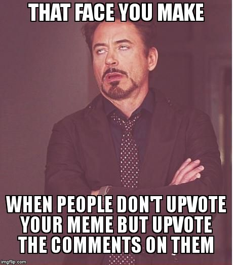 Face You Make Robert Downey Jr | THAT FACE YOU MAKE WHEN PEOPLE DON'T UPVOTE YOUR MEME BUT UPVOTE THE COMMENTS ON THEM | image tagged in memes,face you make robert downey jr | made w/ Imgflip meme maker