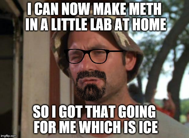 Iiiiiiiiiii'm alriiiiiiiiiight | I CAN NOW MAKE METH IN A LITTLE LAB AT HOME SO I GOT THAT GOING FOR ME WHICH IS ICE | image tagged in memes,so i got that goin for me which is nice,walter murray,caddylab | made w/ Imgflip meme maker