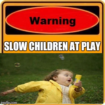 Should we really be announcing their disabilities?... | SLOW CHILDREN AT PLAY | image tagged in warning sign,slow children,un pc | made w/ Imgflip meme maker