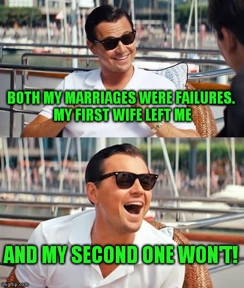 Leonardo Dicaprio Wolf Of Wall Street Meme | BOTH MY MARRIAGES WERE FAILURES. MY FIRST WIFE LEFT ME AND MY SECOND ONE WON'T! | image tagged in memes,leonardo dicaprio wolf of wall street | made w/ Imgflip meme maker