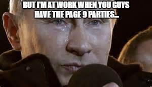 Second World Problems | BUT I'M AT WORK WHEN YOU GUYS HAVE THE PAGE 9 PARTIES... | image tagged in second world problems | made w/ Imgflip meme maker