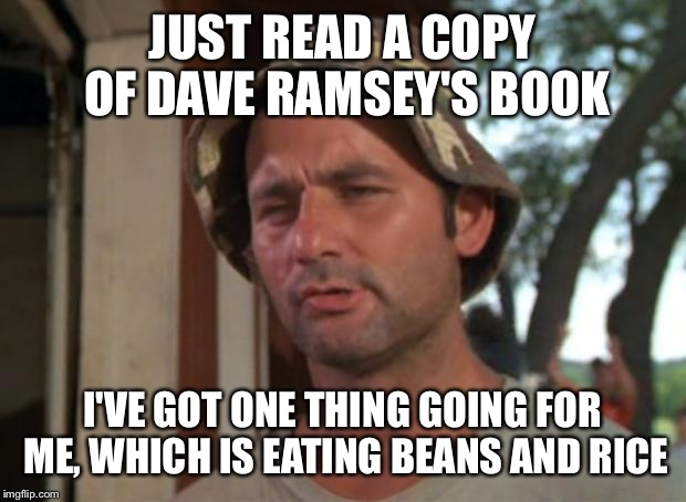 So I Got That Goin For Me Which Is Nice Meme |  JUST READ A COPY OF DAVE RAMSEY'S BOOK; I'VE GOT ONE THING GOING FOR ME, WHICH IS EATING BEANS AND RICE | image tagged in memes,so i got that goin for me which is nice | made w/ Imgflip meme maker