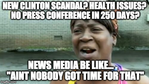 "What do you have time for Hilllary? Other than deleting e-mails... | NEW CLINTON SCANDAL? HEALTH ISSUES? NO PRESS CONFERENCE IN 250 DAYS? NEWS MEDIA BE LIKE...     ""AINT NOBODY GOT TIME FOR THAT"" 