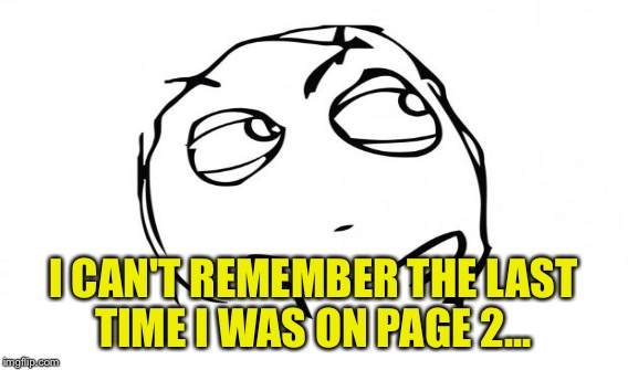 I CAN'T REMEMBER THE LAST TIME I WAS ON PAGE 2... | made w/ Imgflip meme maker