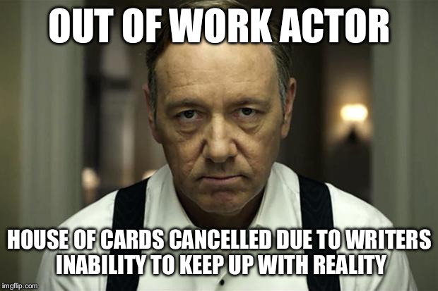 house of cards | OUT OF WORK ACTOR HOUSE OF CARDS CANCELLED DUE TO WRITERS INABILITY TO KEEP UP WITH REALITY | image tagged in house of cards | made w/ Imgflip meme maker