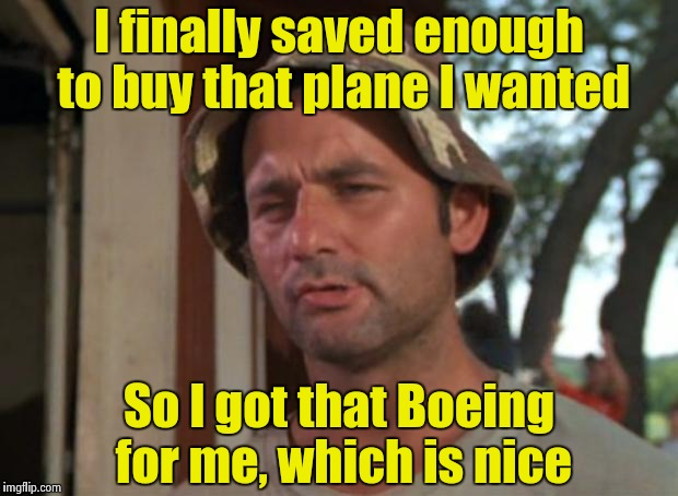 Now, if I just knew how to fly | I finally saved enough to buy that plane I wanted So I got that Boeing for me, which is nice | image tagged in memes,so i got that goin for me which is nice | made w/ Imgflip meme maker