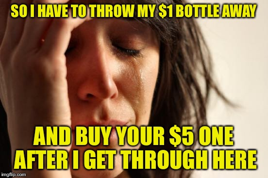 First World Problems Meme | SO I HAVE TO THROW MY $1 BOTTLE AWAY AND BUY YOUR $5 ONE AFTER I GET THROUGH HERE | image tagged in memes,first world problems | made w/ Imgflip meme maker