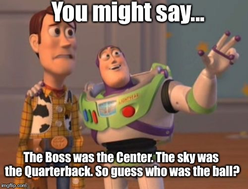 X, X Everywhere Meme | You might say... The Boss was the Center. The sky was the Quarterback. So guess who was the ball? | image tagged in memes,x,x everywhere,x x everywhere | made w/ Imgflip meme maker