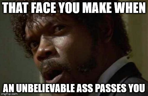 Samuel Jackson Glance | THAT FACE YOU MAKE WHEN AN UNBELIEVABLE ASS PASSES YOU | image tagged in memes,samuel jackson glance | made w/ Imgflip meme maker