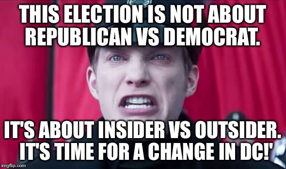 This election is not about Republican vs Democrat. It's about insider vs outsider. It's time for a change in DC! | THIS ELECTION IS NOT ABOUT REPUBLICAN VS DEMOCRAT. IT'S ABOUT INSIDER VS OUTSIDER. IT'S TIME FOR A CHANGE IN DC!' | image tagged in general hux | made w/ Imgflip meme maker