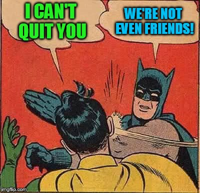 Batman Slapping Robin Meme | I CAN'T QUIT YOU WE'RE NOT EVEN FRIENDS! | image tagged in memes,batman slapping robin | made w/ Imgflip meme maker